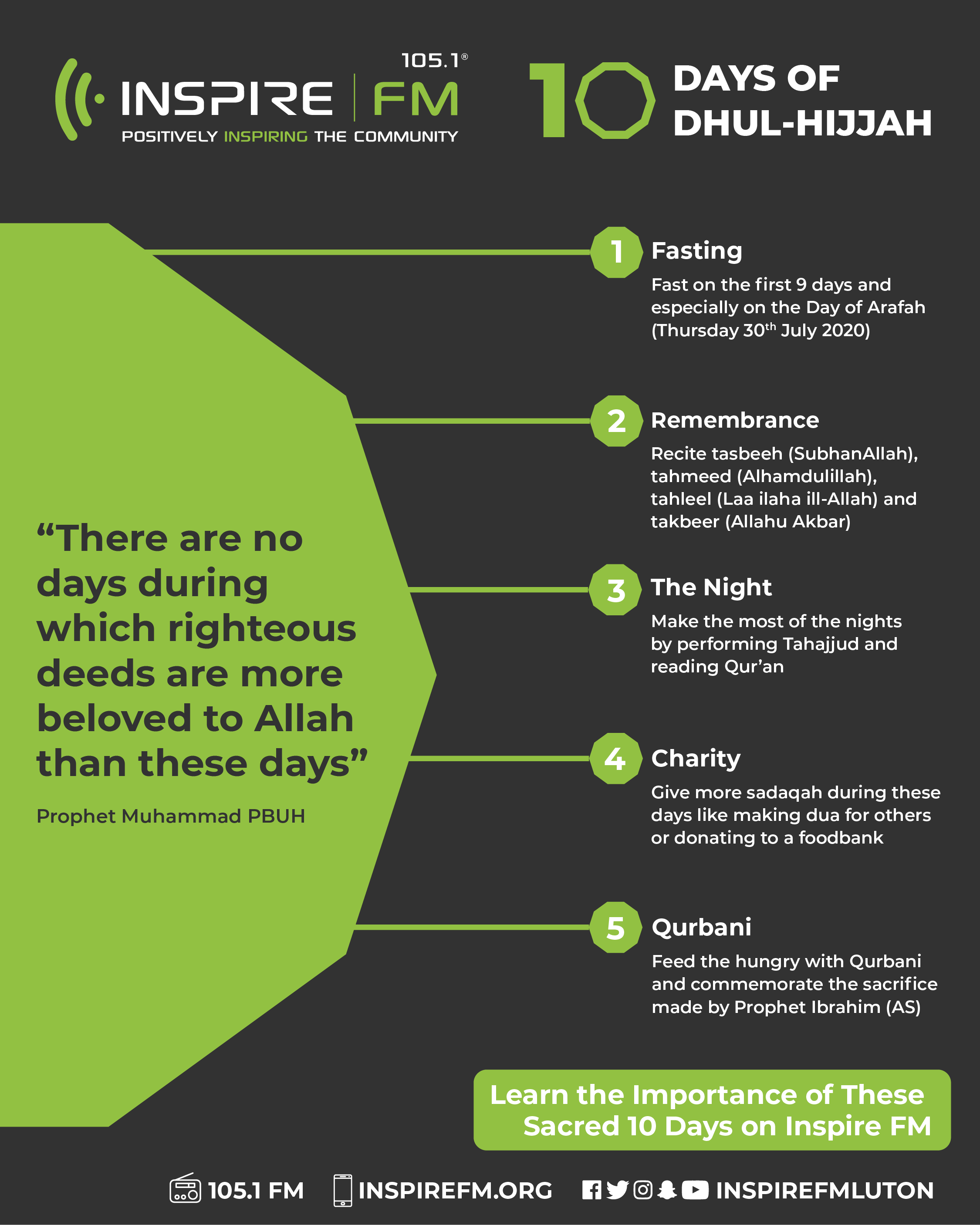 """""""There are no days during which righteous deeds are more beloved to Allah than these days"""" Prophet Muhammad PBUH. 1. Fasting Fast on the first 9 days and especially on the Day of Arafah (Thursday 30th July 2020). 2. Remembrance Recite tasbeeh (SubhanAllah), tahmeed (Alhamdulillah), tahleel (Laa ilaha ill-Allah) and takbeer (Allahu Akbar). 3. The Night Make the most of the nights by performing Tahajjud. 4. Charity Give more sadaqah during these days . 5. Qurbani Feed the hungry with Qurbani"""